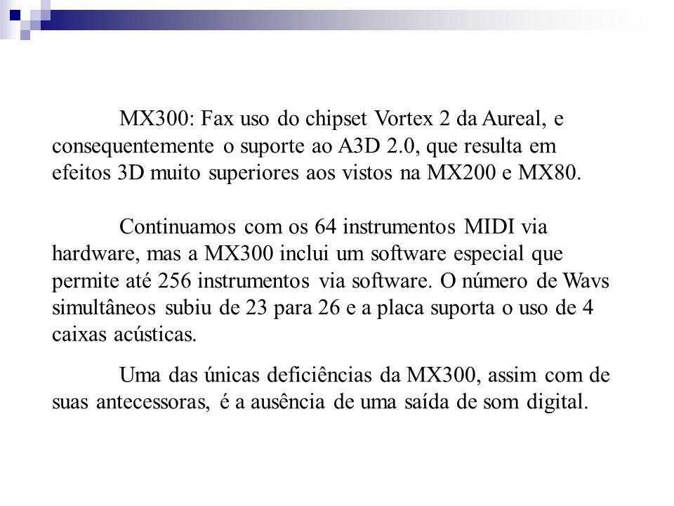 MX300: Fax uso do chipset Vortex 2 da Aureal, e consequentemente o suporte ao A3D 2.0, que resulta em efeitos 3D muito superiores aos vistos na MX200