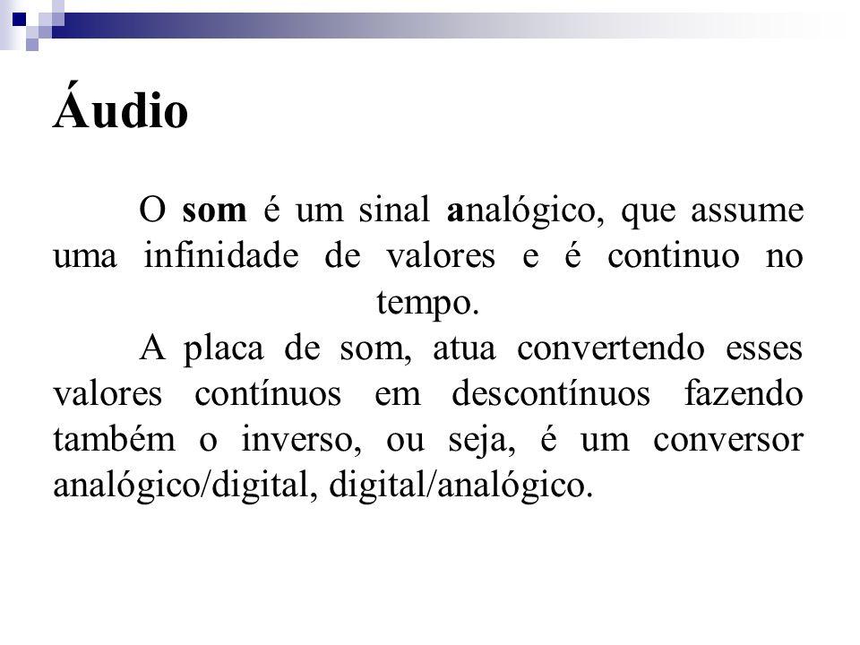 Áudio O som é um sinal analógico, que assume uma infinidade de valores e é continuo no tempo. A placa de som, atua convertendo esses valores contínuos