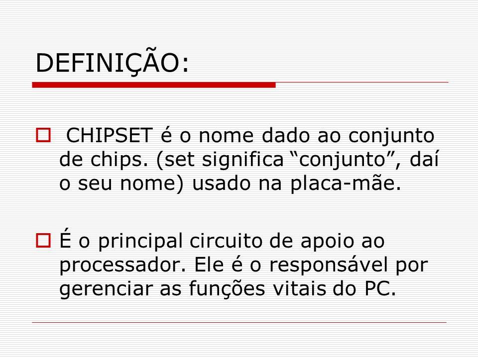 DEFINIÇÃO: CHIPSET é o nome dado ao conjunto de chips. (set significa conjunto, daí o seu nome) usado na placa-mãe. É o principal circuito de apoio ao