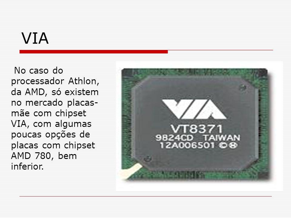 VIA No caso do processador Athlon, da AMD, só existem no mercado placas- mãe com chipset VIA, com algumas poucas opções de placas com chipset AMD 780,