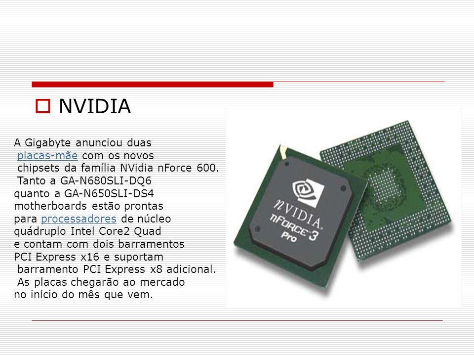 NVIDIA A Gigabyte anunciou duas placas-mãe com os novosplacas-mãe chipsets da família NVidia nForce 600. Tanto a GA-N680SLI-DQ6 quanto a GA-N650SLI-DS