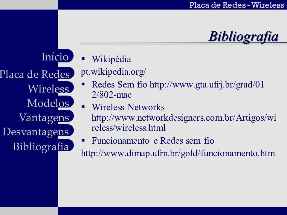 Placa de Redes - Wireless Wireless Modelos Vantagens Desvantagens Placa de Redes Início BibliografiaBibliografia Wikipédia pt.wikipedia.org/ Redes Sem