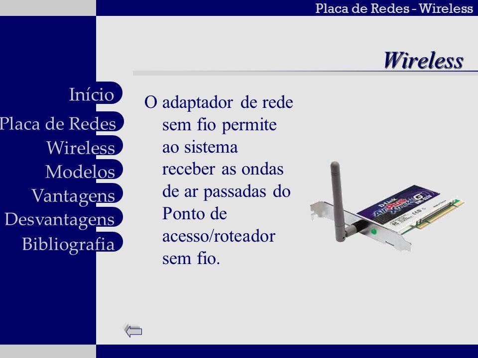 Placa de Redes - Wireless Wireless Modelos Vantagens Desvantagens Placa de Redes Início BibliografiaModelos Placa de rede wireless Dlink DWL G510 Desempenho 5x vezes superior ao de um produto Wireless 11b; Fácil Instalação; Alto Desempenho e Fácil integração em rede Valor: R$ 79.00