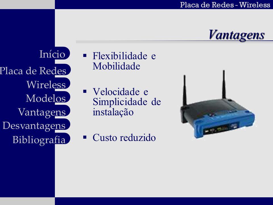 Placa de Redes - Wireless Wireless Modelos Vantagens Desvantagens Placa de Redes Início BibliografiaDesvantagens Qualidade de serviço Segurança Baixa Transferência de dados
