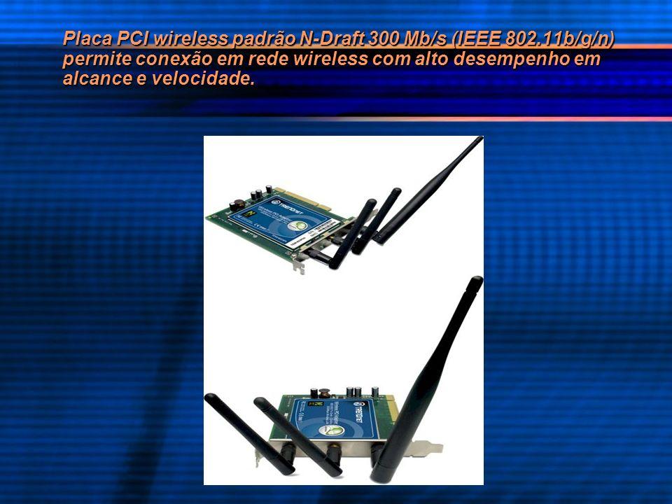 Placa PCI wireless padrão N-Draft 300 Mb/s (IEEE 802.11b/g/n) permite conexão em rede wireless com alto desempenho em alcance e velocidade.