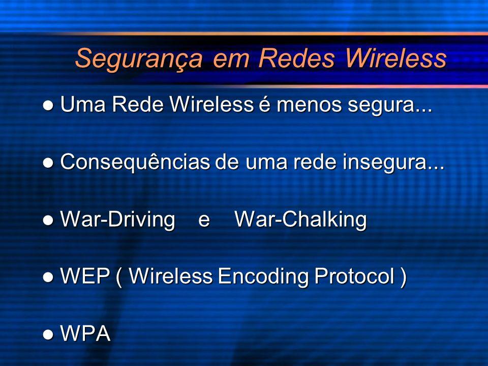 Segurança em Redes Wireless Uma Rede Wireless é menos segura... Uma Rede Wireless é menos segura... Consequências de uma rede insegura... Consequência