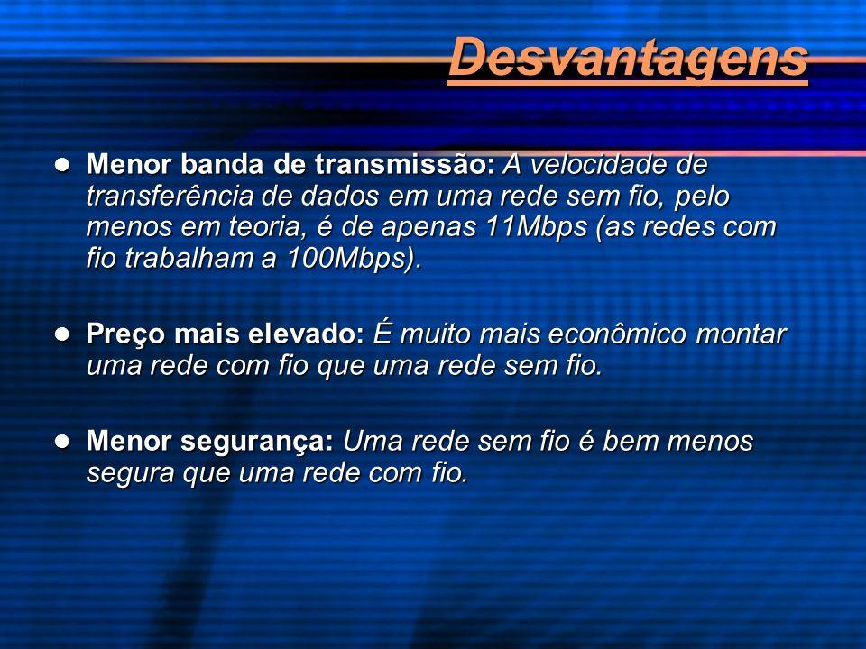 Desvantagens Menor banda de transmissão: A velocidade de transferência de dados em uma rede sem fio, pelo menos em teoria, é de apenas 11Mbps (as rede
