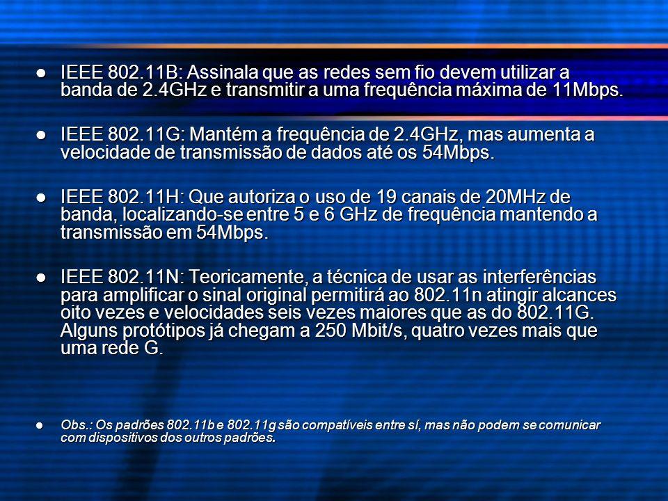 IEEE 802.11B: Assinala que as redes sem fio devem utilizar a banda de 2.4GHz e transmitir a uma frequência máxima de 11Mbps. IEEE 802.11B: Assinala qu