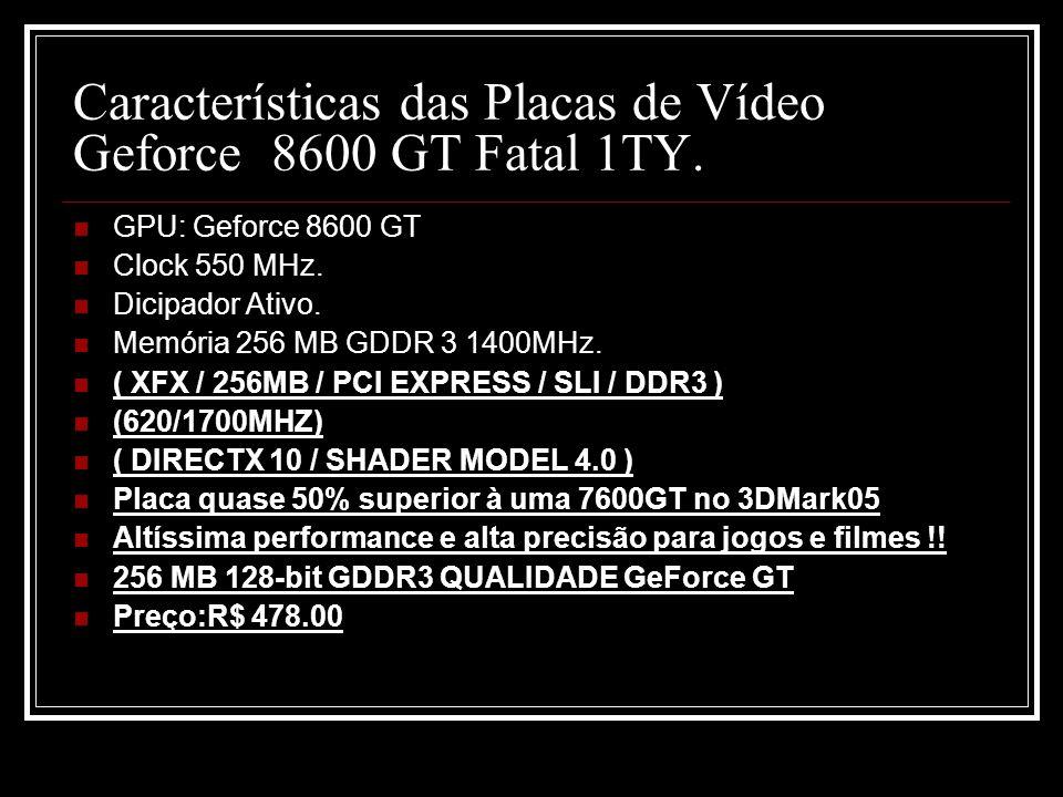 Características das Placas de Vídeo Geforce 8600 GT Fatal 1TY. GPU: Geforce 8600 GT Clock 550 MHz. Dicipador Ativo. Memória 256 MB GDDR 3 1400MHz. ( X