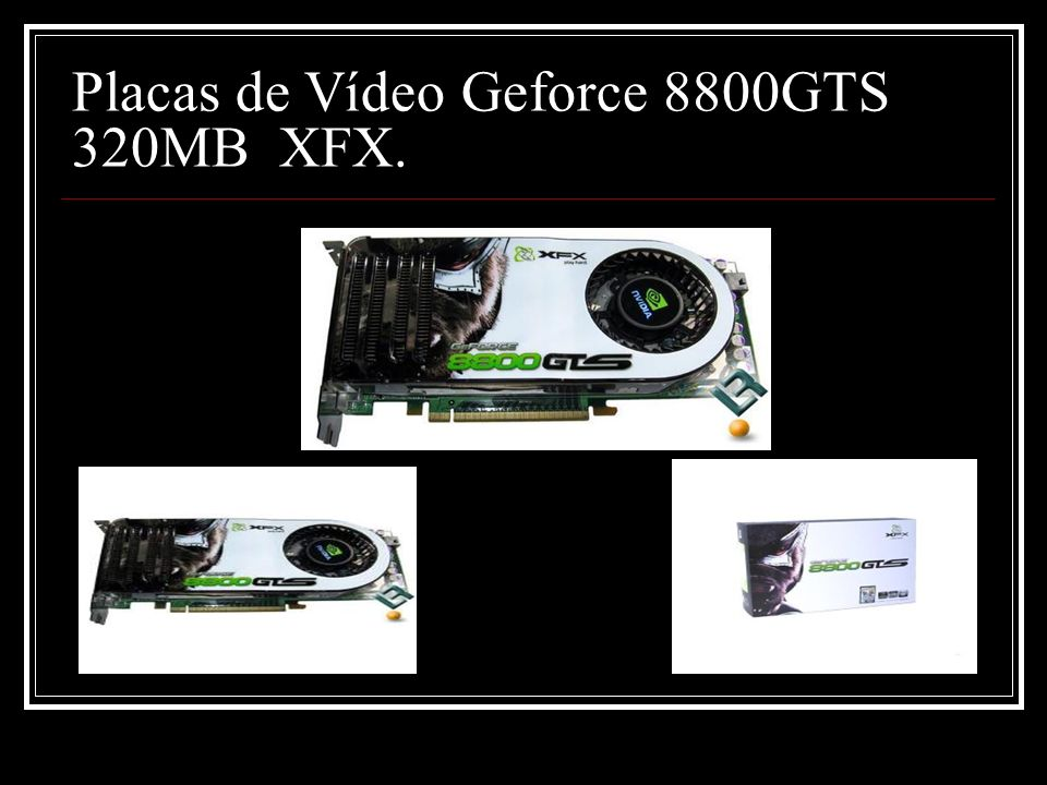 Placas de Vídeo Geforce 8800GTS 320MB XFX.