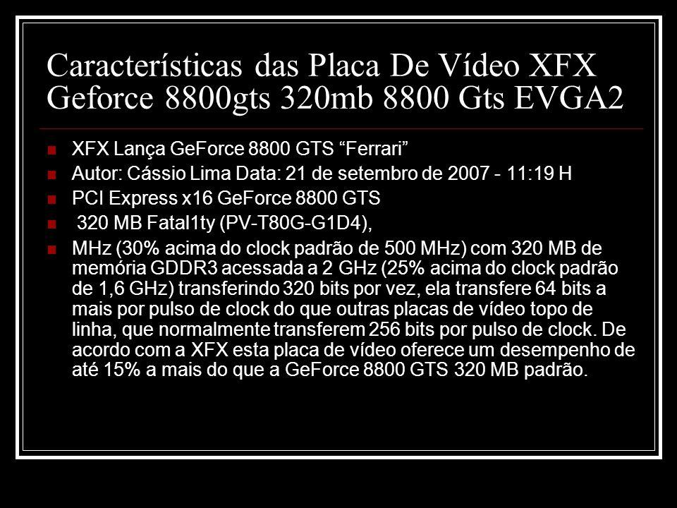 Características das Placa De Vídeo XFX Geforce 8800gts 320mb 8800 Gts EVGA2 XFX Lança GeForce 8800 GTS Ferrari Autor: Cássio Lima Data: 21 de setembro