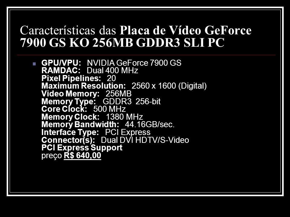 Características das Placa de Vídeo GeForce 7900 GS KO 256MB GDDR3 SLI PC GPU/VPU: NVIDIA GeForce 7900 GS RAMDAC: Dual 400 MHz Pixel Pipelines: 20 Maxi