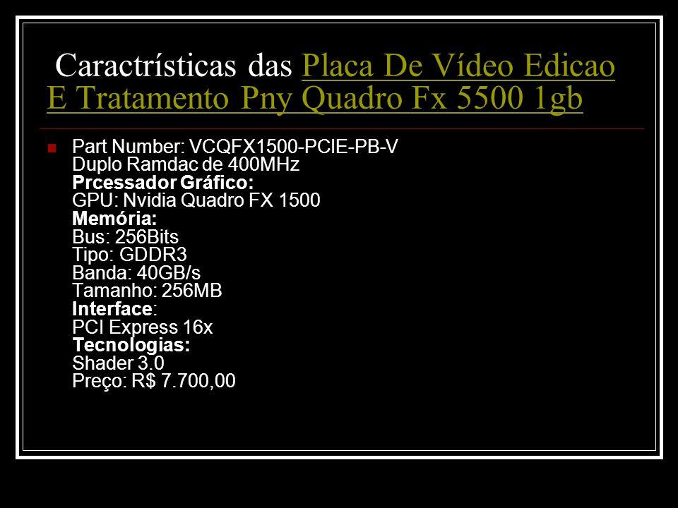 Caractrísticas das Placa De Vídeo Edicao E Tratamento Pny Quadro Fx 5500 1gbPlaca De Vídeo Edicao E Tratamento Pny Quadro Fx 5500 1gb Part Number: VCQ