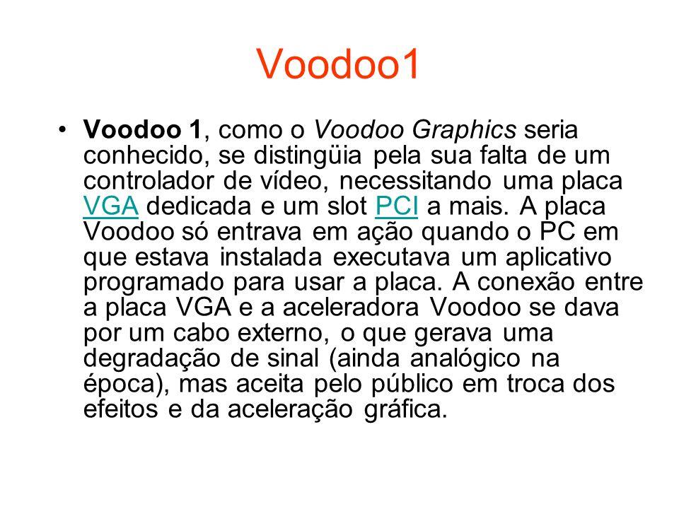 Voodoo1 Voodoo 1, como o Voodoo Graphics seria conhecido, se distingüia pela sua falta de um controlador de vídeo, necessitando uma placa VGA dedicada