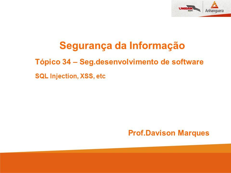 Segurança da Informação Tópico 34 – Seg.desenvolvimento de software SQL Injection, XSS, etc Prof.Davison Marques