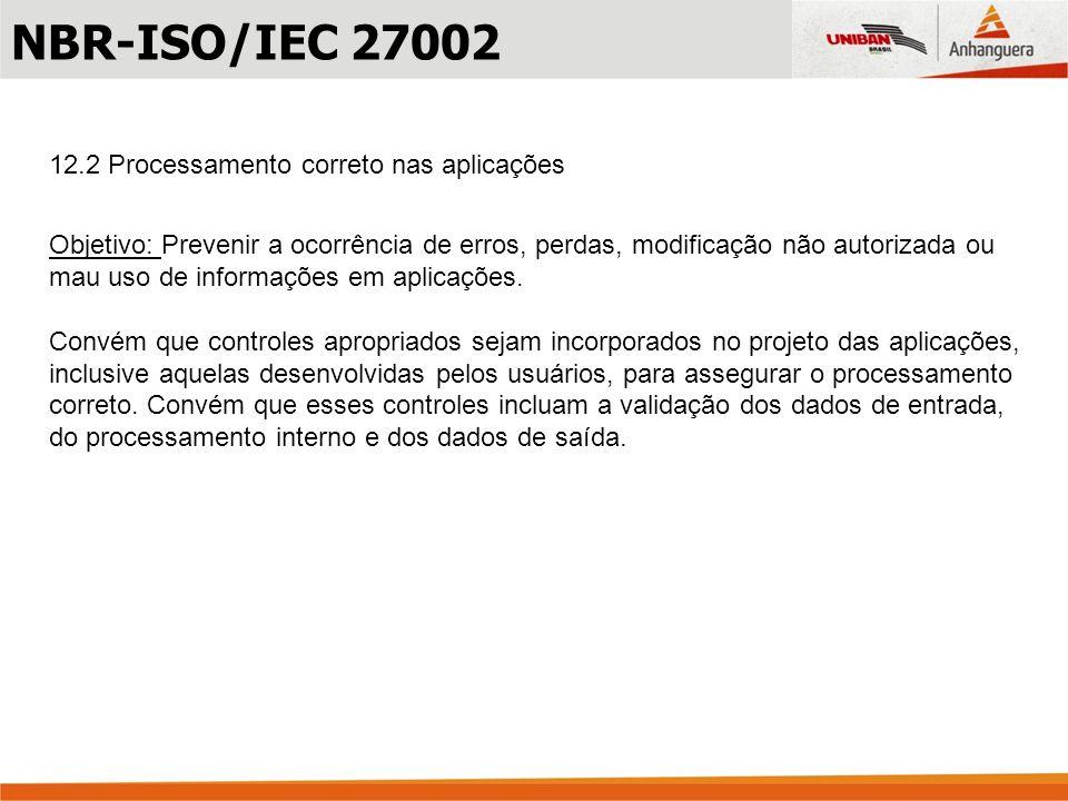12.2 Processamento correto nas aplicações Objetivo: Prevenir a ocorrência de erros, perdas, modificação não autorizada ou mau uso de informações em ap