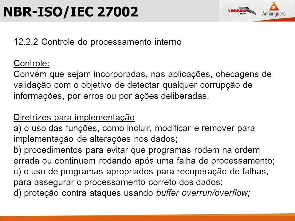 12.2.2 Controle do processamento interno Controle: Convém que sejam incorporadas, nas aplicações, checagens de validação com o objetivo de detectar qu