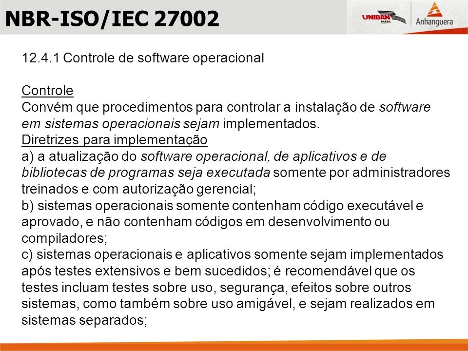 12.4.1 Controle de software operacional Controle Convém que procedimentos para controlar a instalação de software em sistemas operacionais sejam imple