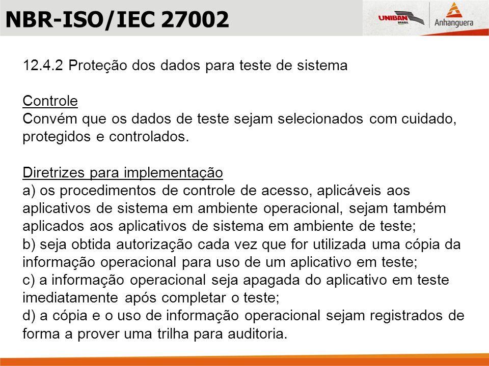 12.4.2 Proteção dos dados para teste de sistema Controle Convém que os dados de teste sejam selecionados com cuidado, protegidos e controlados. Diretr
