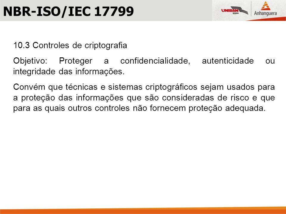 10.3 Controles de criptografia Objetivo: Proteger a confidencialidade, autenticidade ou integridade das informações. Convém que técnicas e sistemas cr