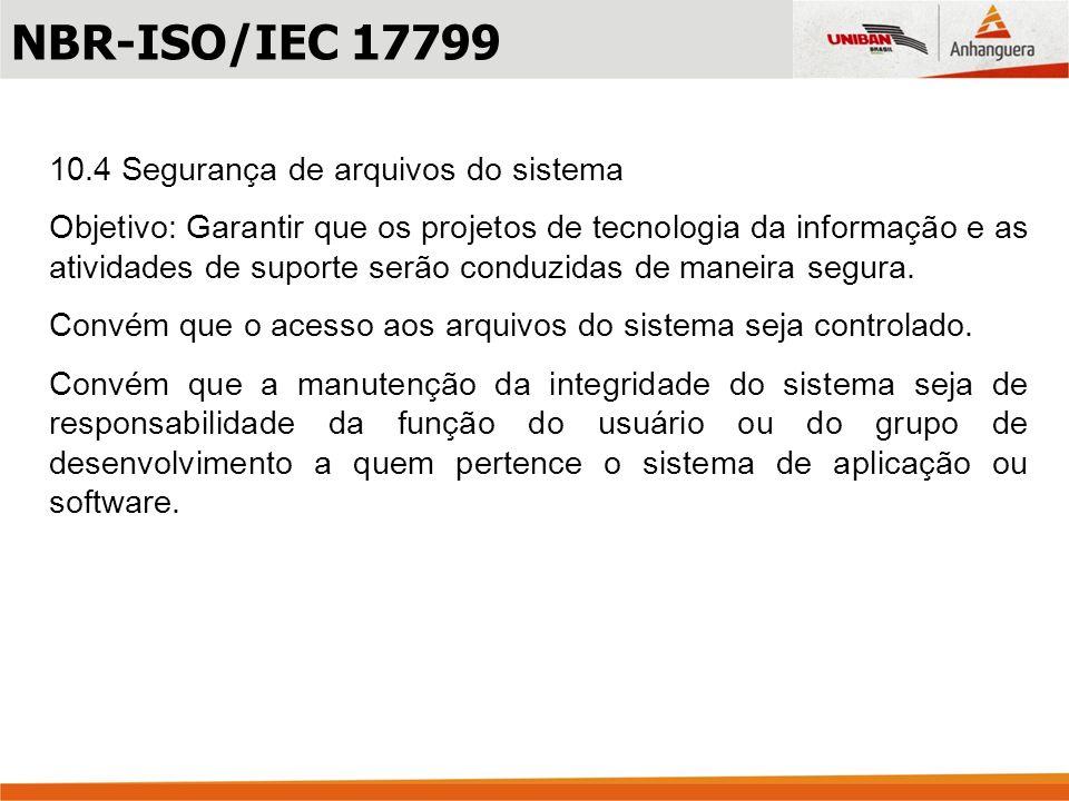 10.4 Segurança de arquivos do sistema Objetivo: Garantir que os projetos de tecnologia da informação e as atividades de suporte serão conduzidas de ma