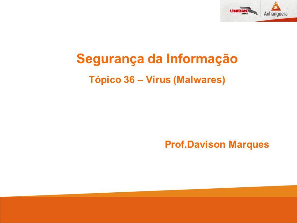 Segurança da Informação Tópico 36 – Vírus (Malwares) Prof.Davison Marques