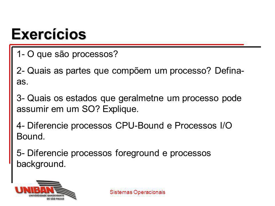 Exercícios 1- O que são processos? 2- Quais as partes que compõem um processo? Defina- as. 3- Quais os estados que geralmetne um processo pode assumir