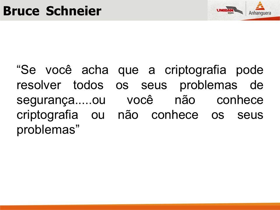 Bruce Schneier Se você acha que a criptografia pode resolver todos os seus problemas de segurança.....ou você não conhece criptografia ou não conhece os seus problemas