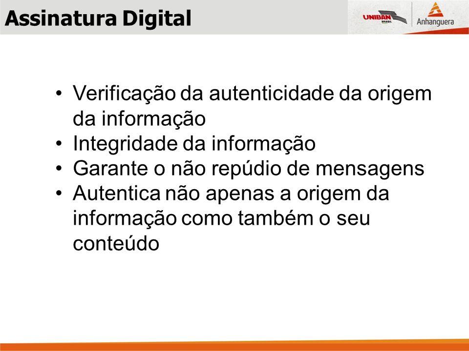 Assinatura Digital Verificação da autenticidade da origem da informação Integridade da informação Garante o não repúdio de mensagens Autentica não apenas a origem da informação como também o seu conteúdo