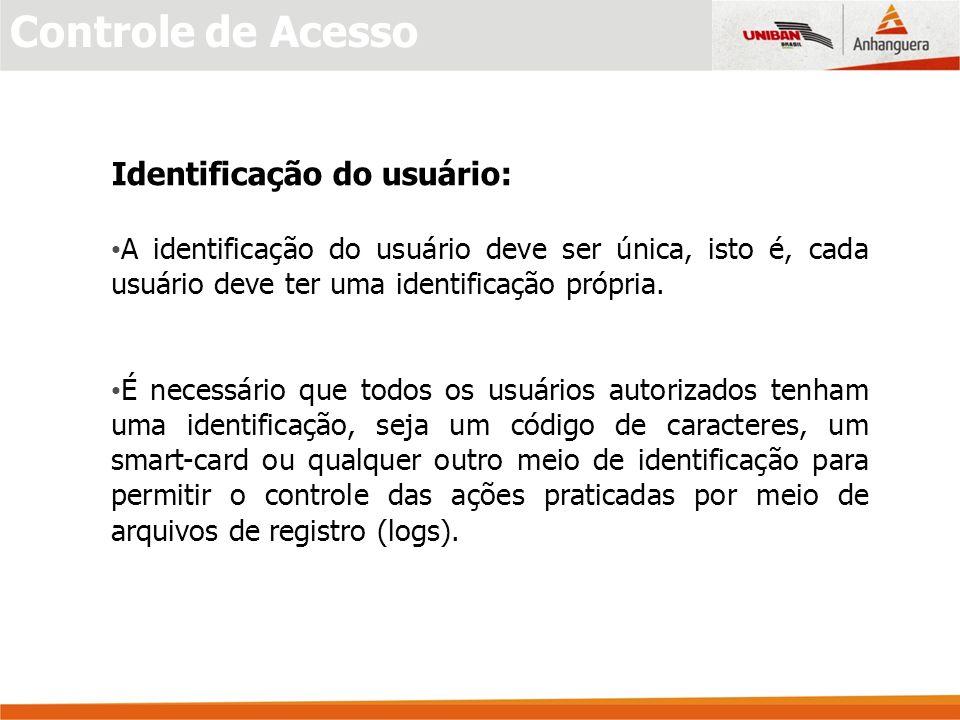 Controle de Acesso Identificação do usuário: A identificação do usuário deve ser única, isto é, cada usuário deve ter uma identificação própria.