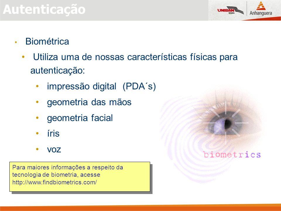 Autenticação Biométrica Utiliza uma de nossas características físicas para autenticação: impressão digital (PDA´s) geometria das mãos geometria facial íris voz Para maiores informações a respeito da tecnologia de biometria, acesse http://www.findbiometrics.com/