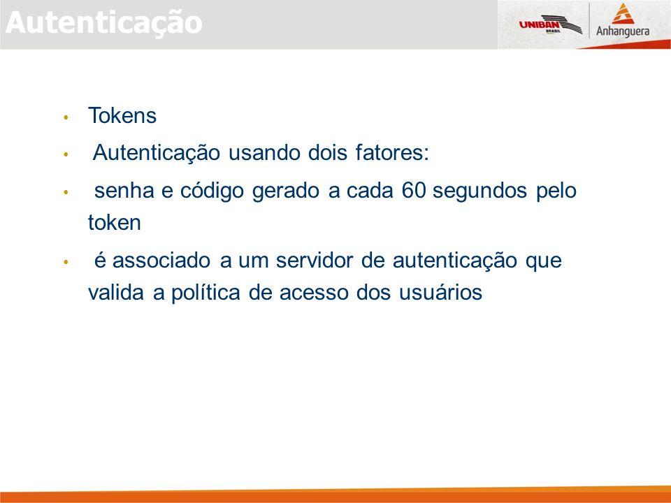 Autenticação Tokens Autenticação usando dois fatores: senha e código gerado a cada 60 segundos pelo token é associado a um servidor de autenticação que valida a política de acesso dos usuários