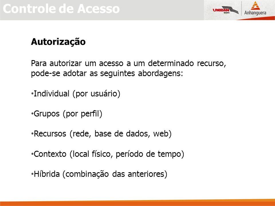 Controle de Acesso Autorização Para autorizar um acesso a um determinado recurso, pode-se adotar as seguintes abordagens: Individual (por usuário) Grupos (por perfil) Recursos (rede, base de dados, web) Contexto (local físico, período de tempo) Híbrida (combinação das anteriores)