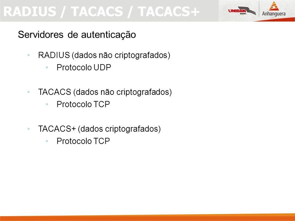Servidores de autenticação RADIUS (dados não criptografados) Protocolo UDP TACACS (dados não criptografados) Protocolo TCP TACACS+ (dados criptografados) Protocolo TCP RADIUS / TACACS / TACACS+