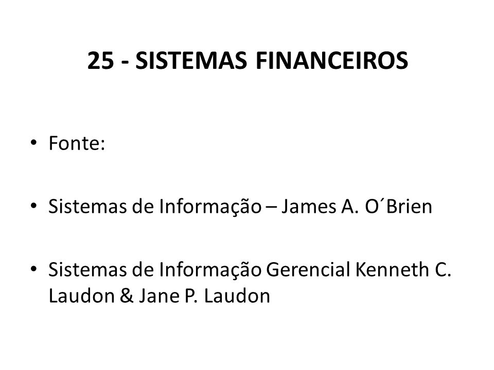 25 - SISTEMAS FINANCEIROS Fonte: Sistemas de Informação – James A. O´Brien Sistemas de Informação Gerencial Kenneth C. Laudon & Jane P. Laudon