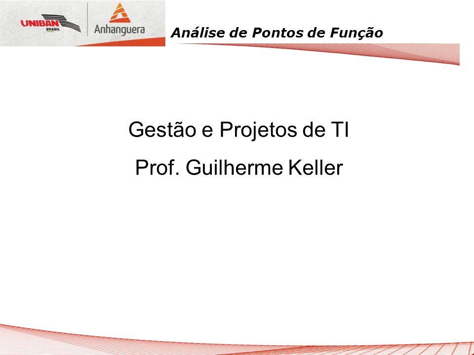 Análise de Pontos de Função Gestão e Projetos de TI Prof. Guilherme Keller
