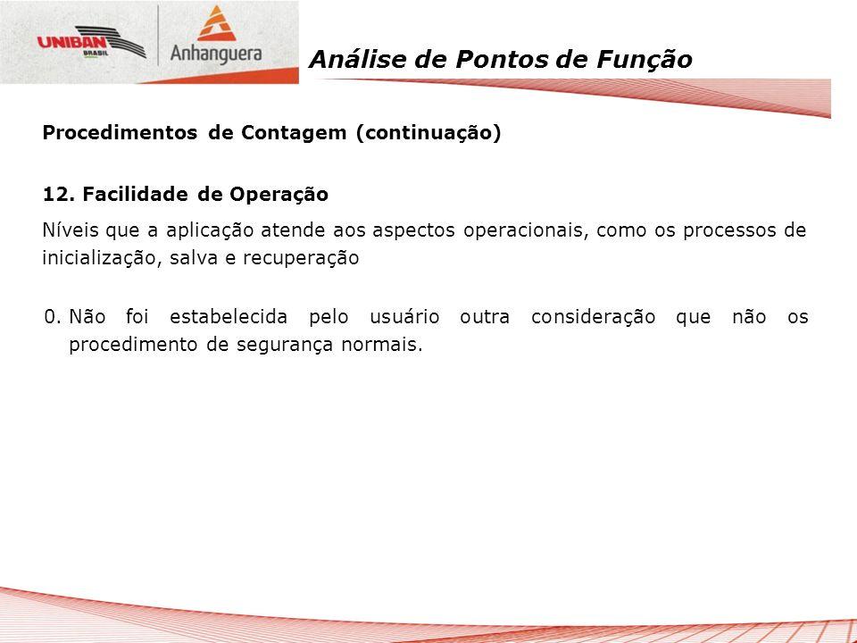 Análise de Pontos de Função 12. Facilidade de Operação Níveis que a aplicação atende aos aspectos operacionais, como os processos de inicialização, sa