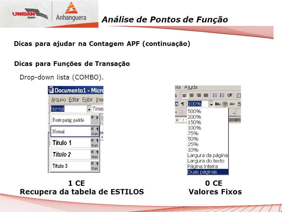 Análise de Pontos de Função Dicas para Funções de Transação Drop-down lista (COMBO). 1 CE 0 CE Recupera da tabela de ESTILOS Valores Fixos Dicas para