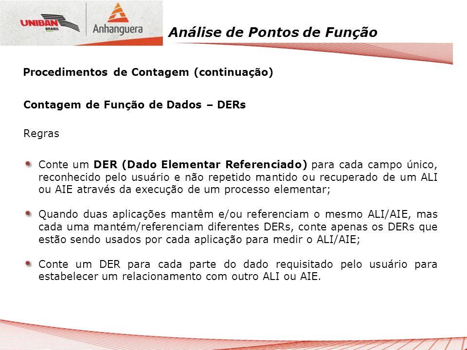 Análise de Pontos de Função Contagem de Função de Dados – DERs Regras Conte um DER (Dado Elementar Referenciado) para cada campo único, reconhecido pe
