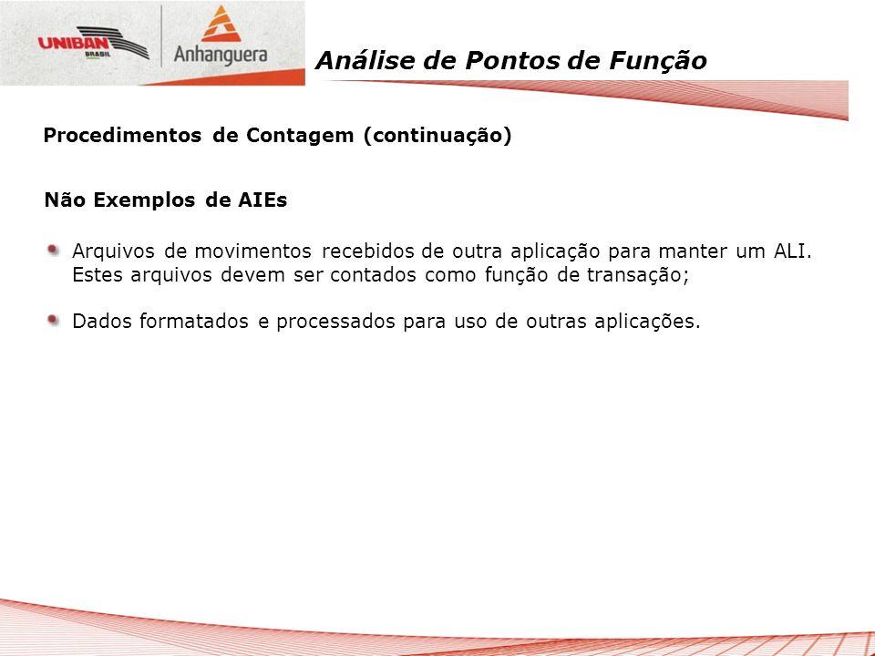 Análise de Pontos de Função Não Exemplos de AIEs Arquivos de movimentos recebidos de outra aplicação para manter um ALI. Estes arquivos devem ser cont