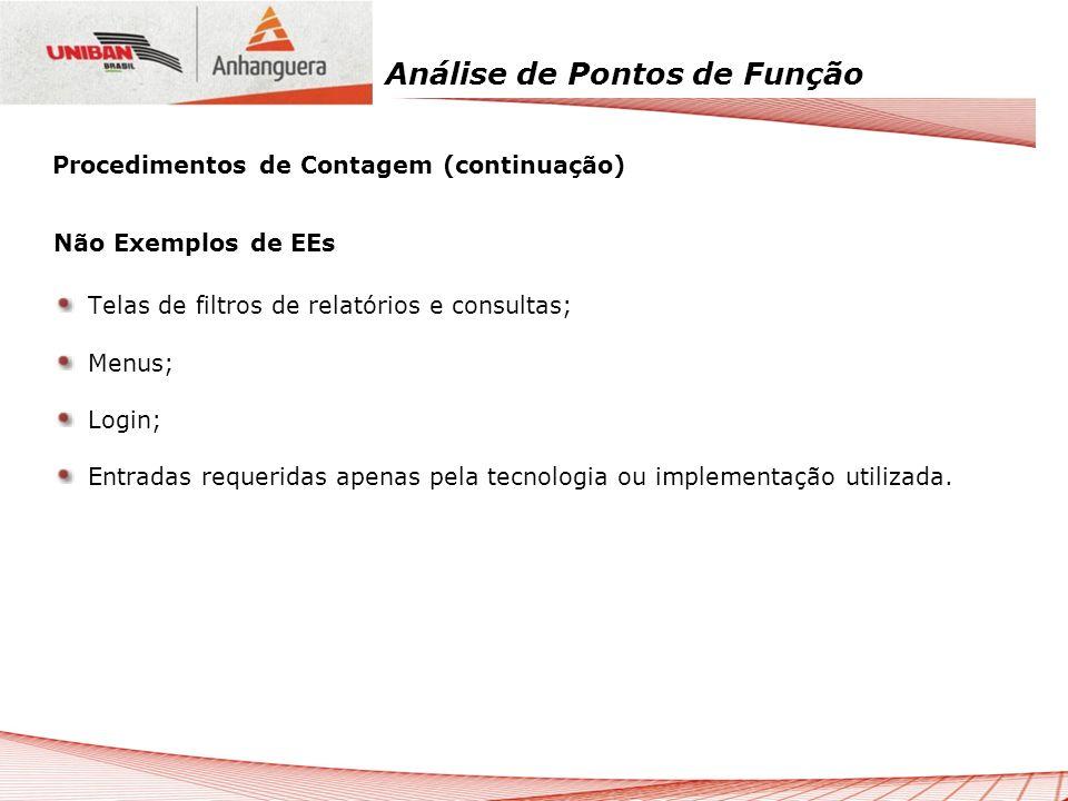 Análise de Pontos de Função Não Exemplos de EEs Telas de filtros de relatórios e consultas; Menus; Login; Entradas requeridas apenas pela tecnologia o