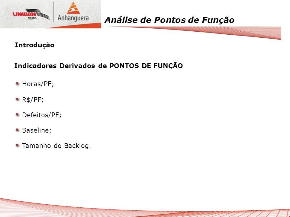 Análise de Pontos de Função Introdução Indicadores Derivados de PONTOS DE FUNÇÃO Horas/PF; R$/PF; Defeitos/PF; Baseline; Tamanho do Backlog.