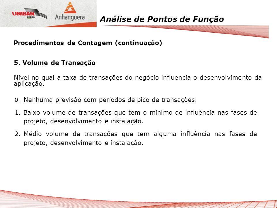 Análise de Pontos de Função 5. Volume de Transação Nível no qual a taxa de transações do negócio influencia o desenvolvimento da aplicação. 0. Nenhuma