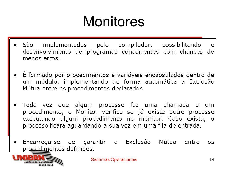 Sistemas Operacionais14 Monitores São implementados pelo compilador, possibilitando o desenvolvimento de programas concorrentes com chances de menos e