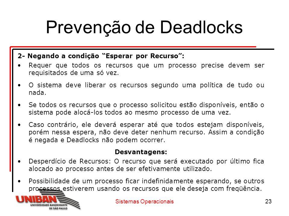 Sistemas Operacionais23 Prevenção de Deadlocks 2- Negando a condição Esperar por Recurso: Requer que todos os recursos que um processo precise devem s