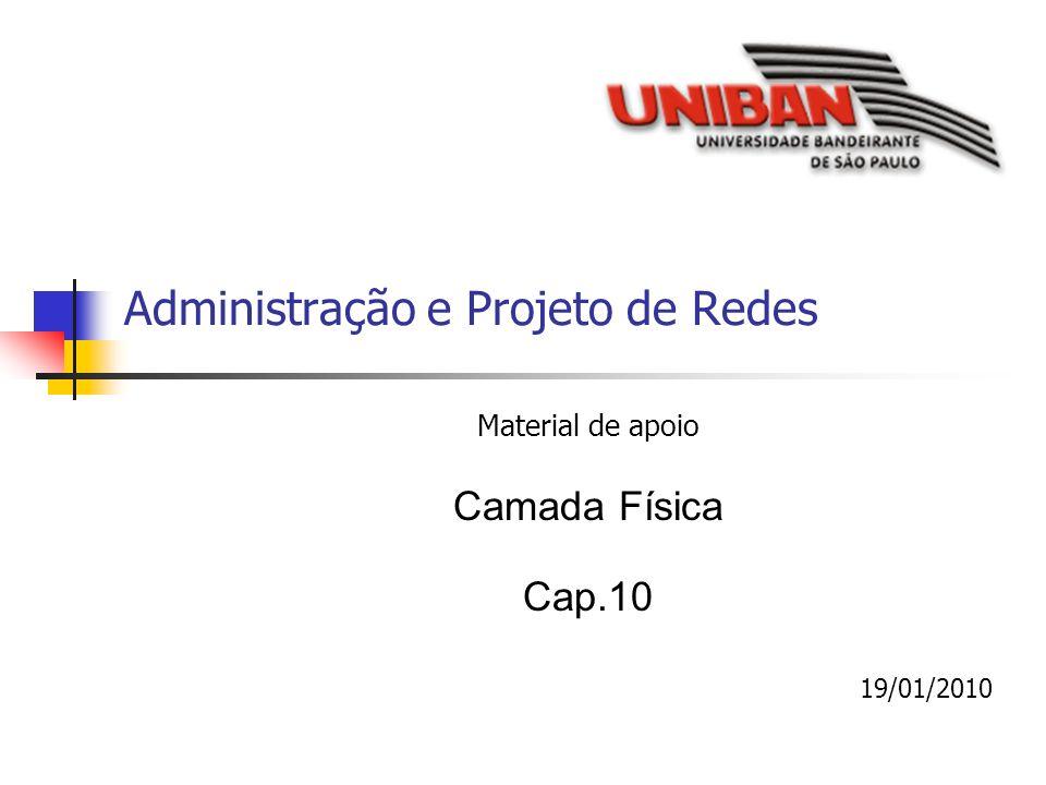 Administração e Projeto de Redes Material de apoio Camada Física Cap.10 19/01/2010