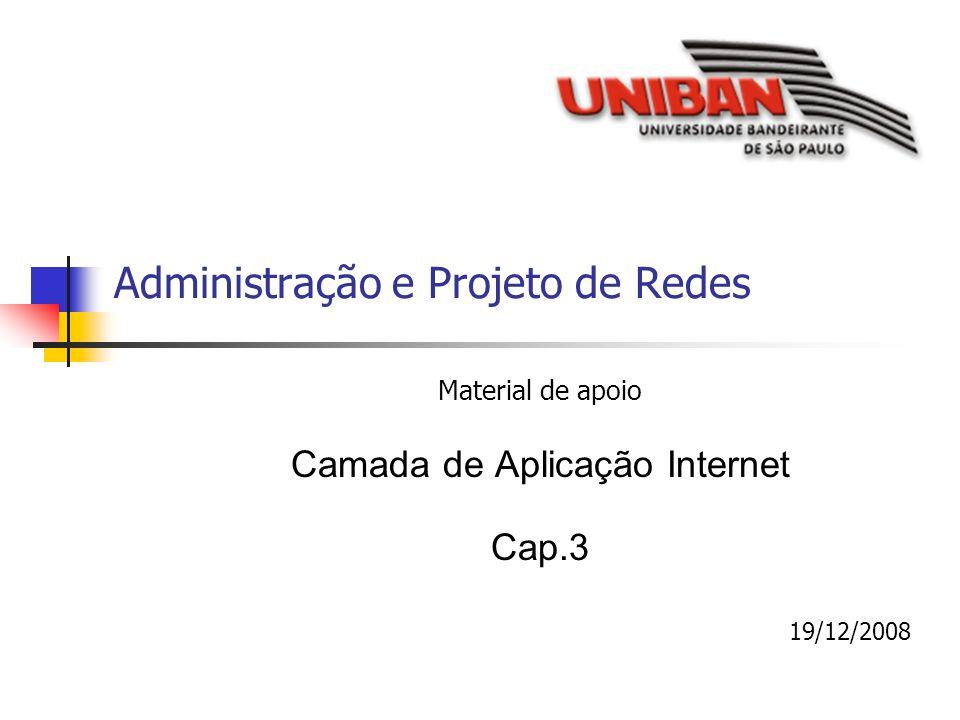 Administração e Projeto de Redes Material de apoio Camada de Aplicação Internet Cap.3 19/12/2008