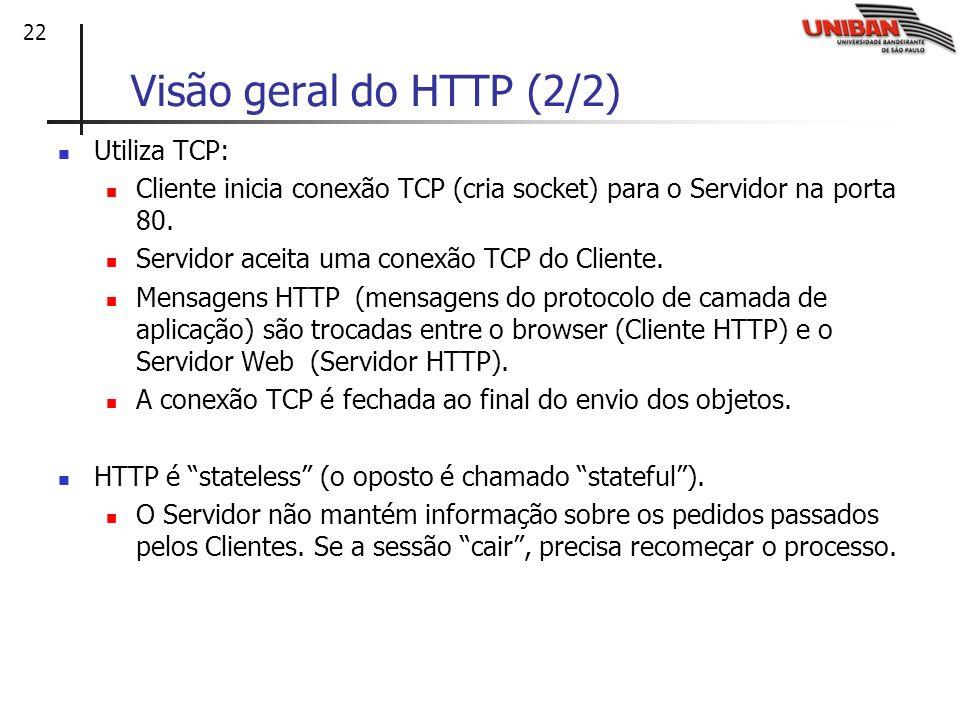 22 Visão geral do HTTP (2/2) Utiliza TCP: Cliente inicia conexão TCP (cria socket) para o Servidor na porta 80. Servidor aceita uma conexão TCP do Cli