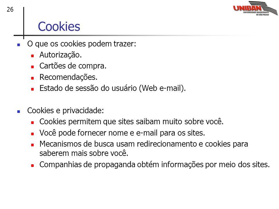 26 Cookies O que os cookies podem trazer: Autorização. Cartões de compra. Recomendações. Estado de sessão do usuário (Web e-mail). Cookies e privacida