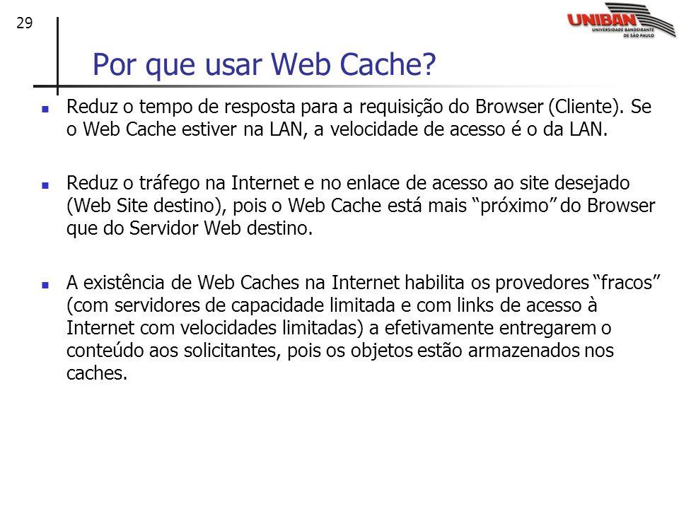 29 Por que usar Web Cache? Reduz o tempo de resposta para a requisição do Browser (Cliente). Se o Web Cache estiver na LAN, a velocidade de acesso é o
